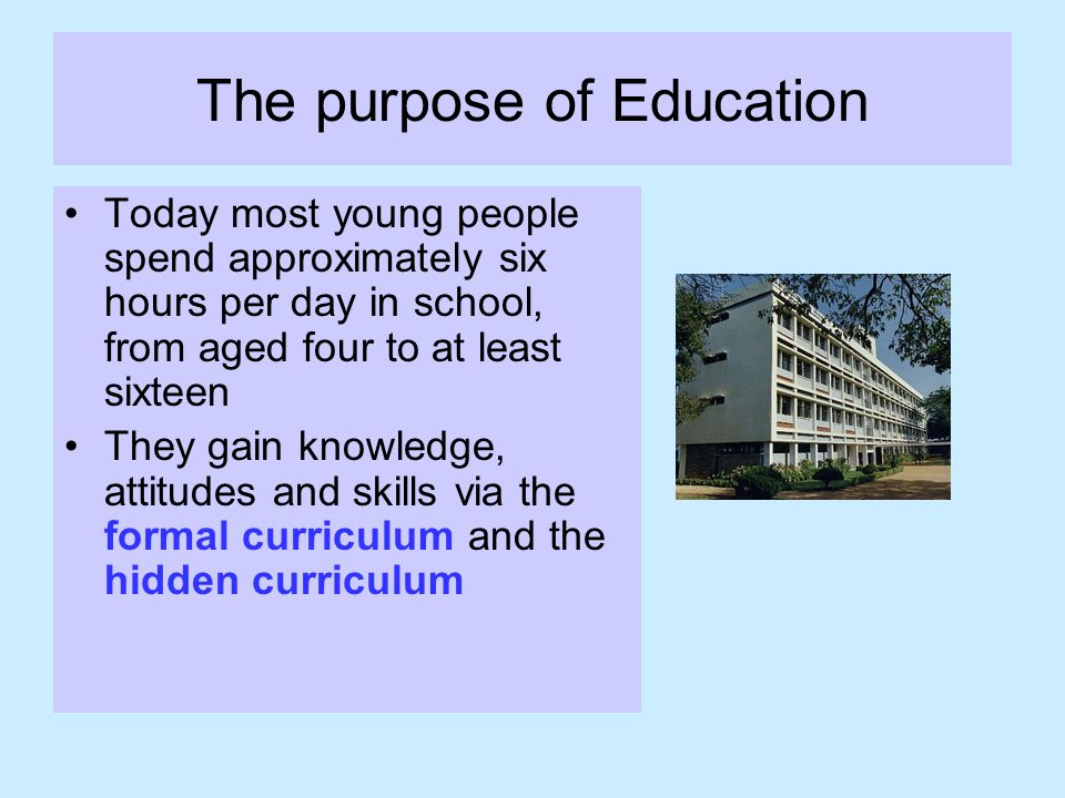 The purpose of Education Today most young people spend approximately six hours per day in school, from aged four to at least sixteen They gain knowledge, attitudes and skills via the formal curriculum and the hidden curriculum