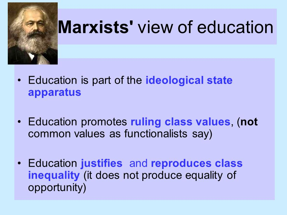 Marxists view of education Education is part of the ideological state apparatus Education promotes ruling class values, (not common values as functionalists say) Education justifies and reproduces class inequality (it does not produce equality of opportunity)