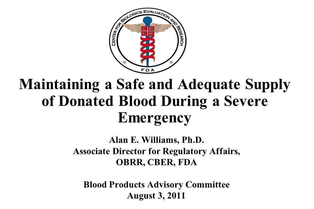 Maintaining a Safe and Adequate Supply of Donated Blood During a Severe Emergency Alan E. Williams, Ph.D. Associate Director for Regulatory Affairs, O