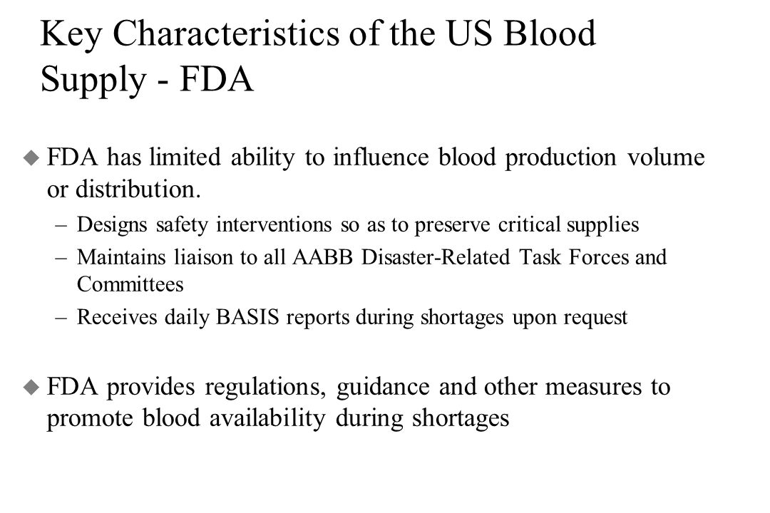Key Characteristics of the US Blood Supply - FDA u FDA has limited ability to influence blood production volume or distribution. –Designs safety inter