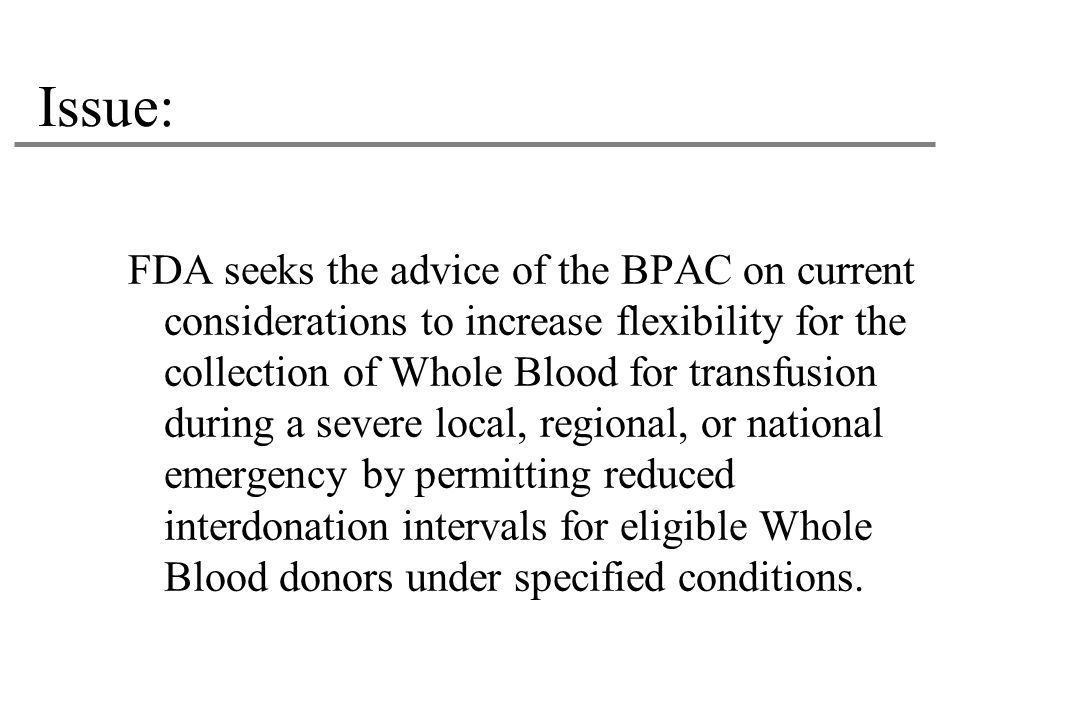 Issue: FDA seeks the advice of the BPAC on current considerations to increase flexibility for the collection of Whole Blood for transfusion during a severe local, regional, or national emergency by permitting reduced interdonation intervals for eligible Whole Blood donors under specified conditions.