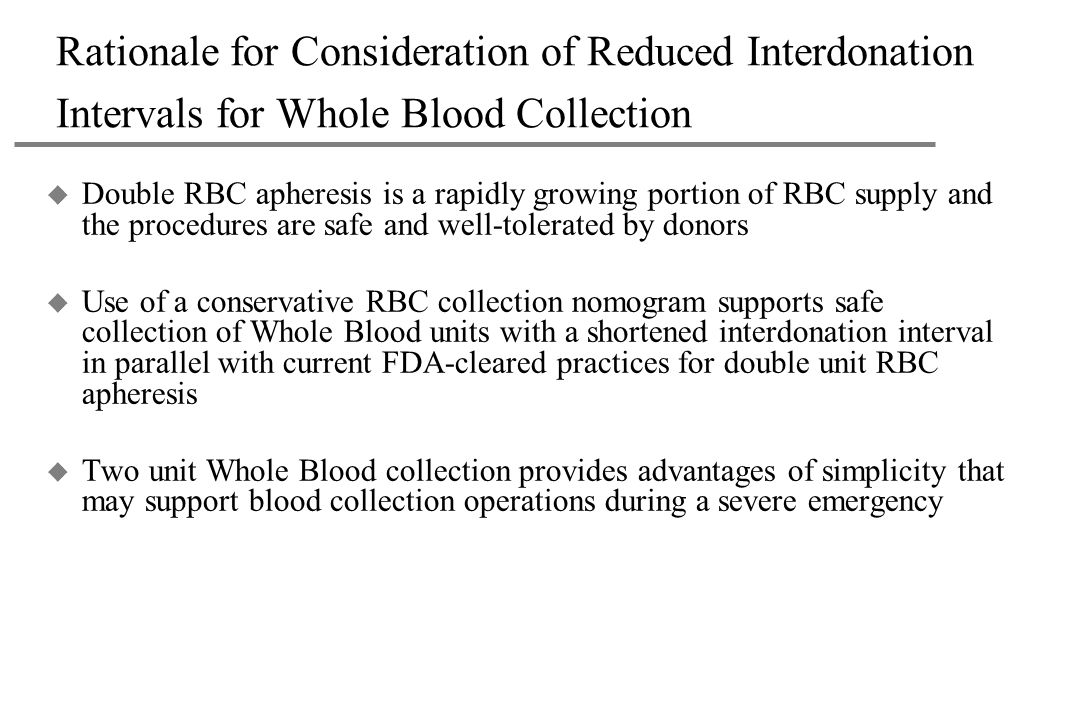 Rationale for Consideration of Reduced Interdonation Intervals for Whole Blood Collection u Double RBC apheresis is a rapidly growing portion of RBC supply and the procedures are safe and well-tolerated by donors u Use of a conservative RBC collection nomogram supports safe collection of Whole Blood units with a shortened interdonation interval in parallel with current FDA-cleared practices for double unit RBC apheresis u Two unit Whole Blood collection provides advantages of simplicity that may support blood collection operations during a severe emergency