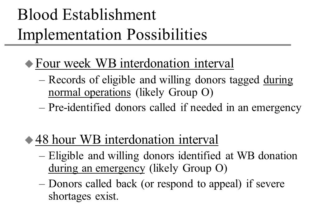 Blood Establishment Implementation Possibilities u Four week WB interdonation interval –Records of eligible and willing donors tagged during normal operations (likely Group O) –Pre-identified donors called if needed in an emergency u 48 hour WB interdonation interval –Eligible and willing donors identified at WB donation during an emergency (likely Group O) –Donors called back (or respond to appeal) if severe shortages exist.