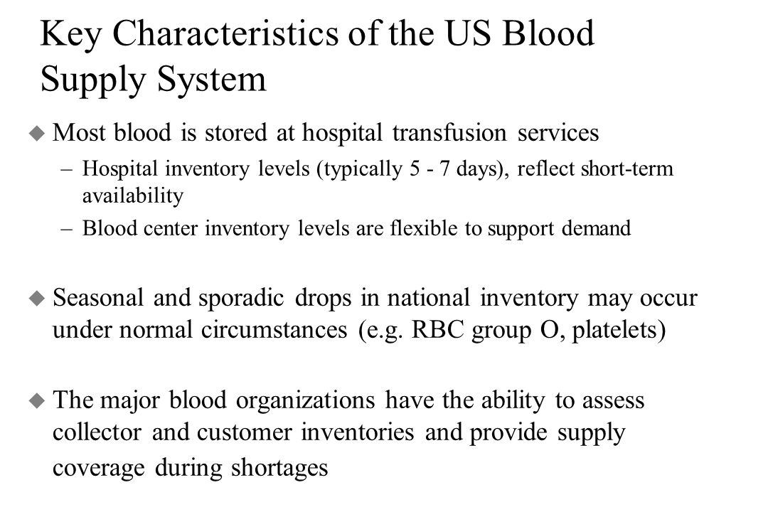 Key Characteristics of the US Blood Supply System u Most blood is stored at hospital transfusion services –Hospital inventory levels (typically 5 - 7 days), reflect short-term availability –Blood center inventory levels are flexible to support demand u Seasonal and sporadic drops in national inventory may occur under normal circumstances (e.g.