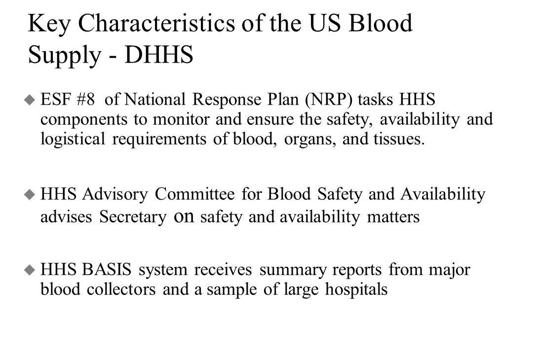 Key Characteristics of the US Blood Supply - DHHS u ESF #8 of National Response Plan (NRP) tasks HHS components to monitor and ensure the safety, availability and logistical requirements of blood, organs, and tissues.