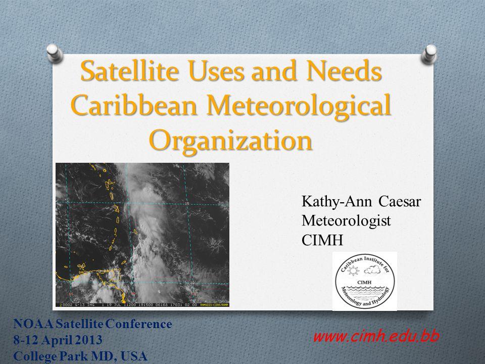 Satellite Uses and Needs Caribbean Meteorological Organization www.cimh.edu.bb Kathy-Ann Caesar Meteorologist CIMH NOAA Satellite Conference 8-12 Apri