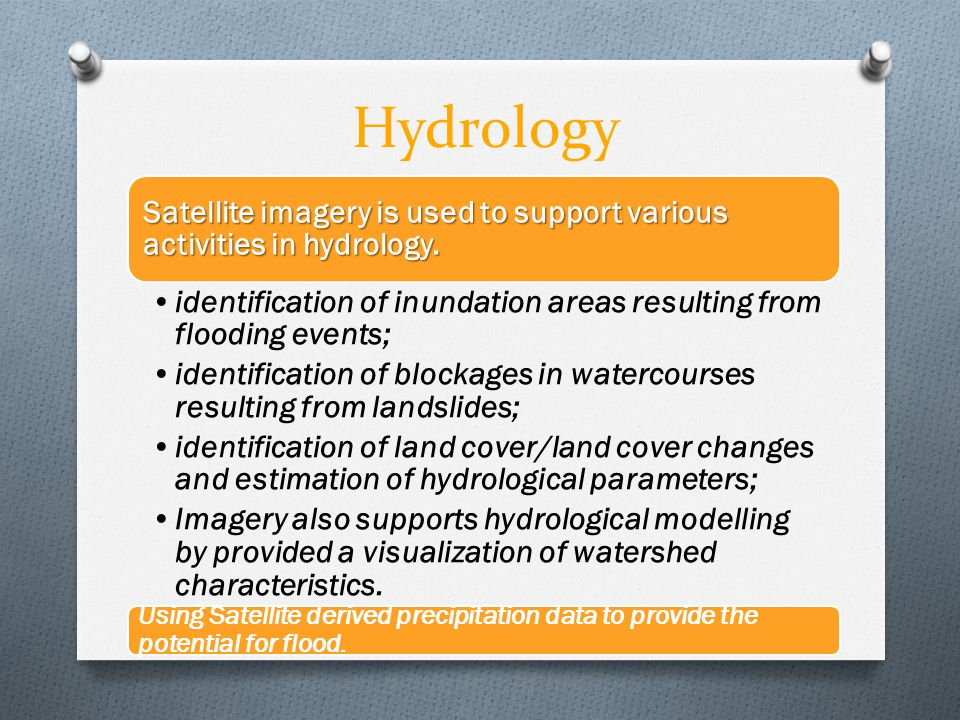Hydrology Satellite imagery is used to support various activities in hydrology. identification of inundation areas resulting from flooding events; ide
