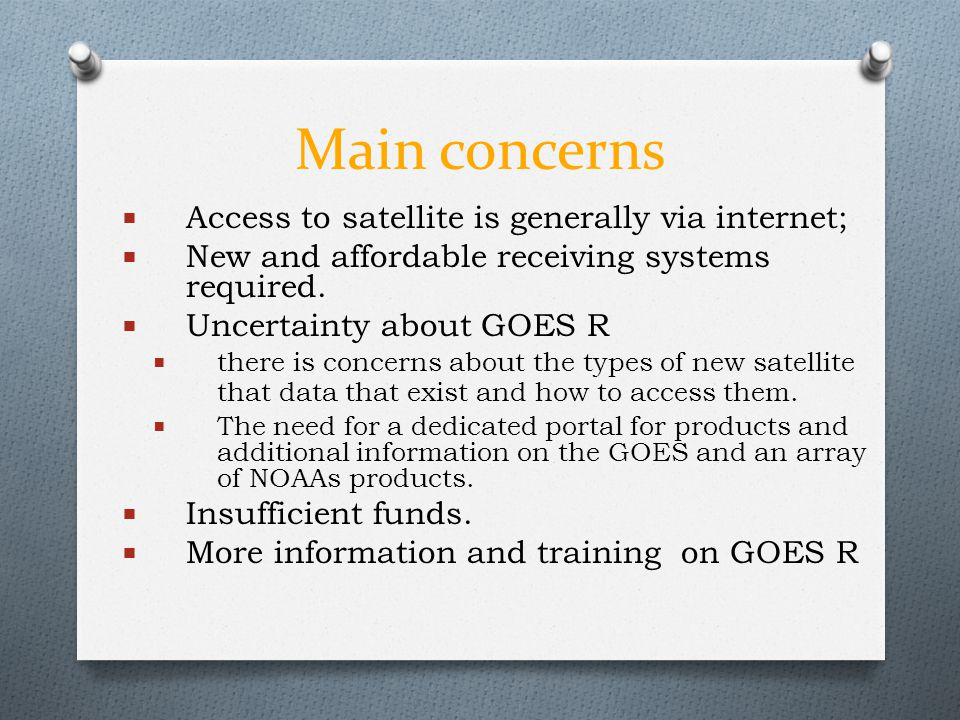 Main concerns  Access to satellite is generally via internet;  New and affordable receiving systems required.  Uncertainty about GOES R  there is