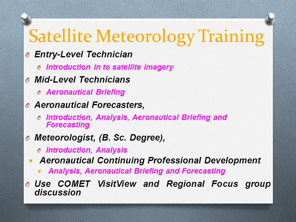 Satellite Meteorology Training O Entry-Level Technician O Introduction in to satellite imagery O Mid-Level Technicians O Aeronautical Briefing O Aeron