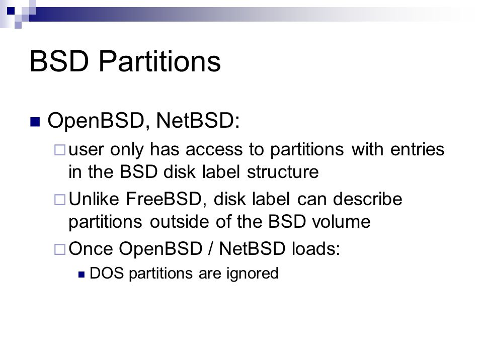 BSD Partitions OpenBSD, NetBSD:  user only has access to partitions with entries in the BSD disk label structure  Unlike FreeBSD, disk label can describe partitions outside of the BSD volume  Once OpenBSD / NetBSD loads: DOS partitions are ignored