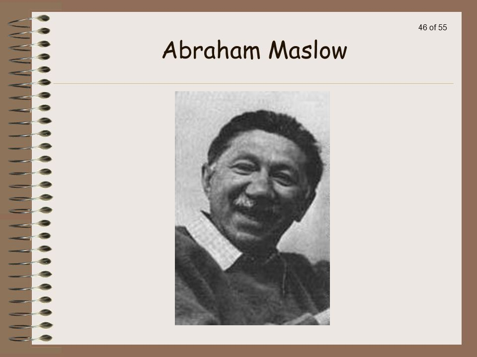 45 of 55 Maslow's Theory Abraham Maslow is considered father of the humanistic movement.