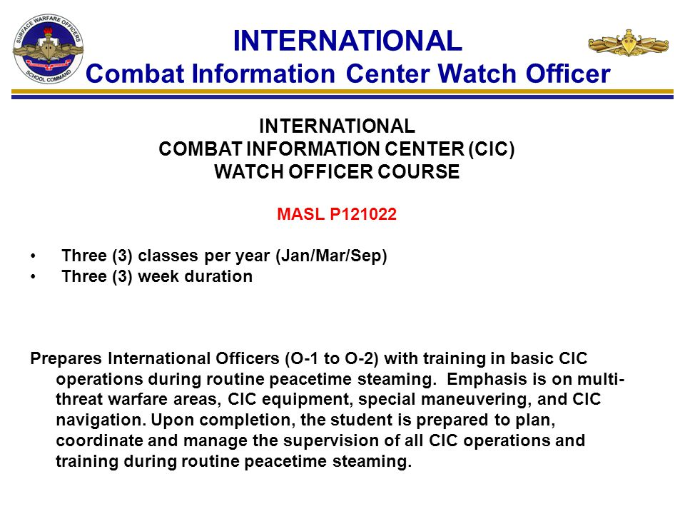 INTERNATIONAL Combat Information Center Watch Officer INTERNATIONAL COMBAT INFORMATION CENTER (CIC) WATCH OFFICER COURSE MASL P121022 Three (3) classe