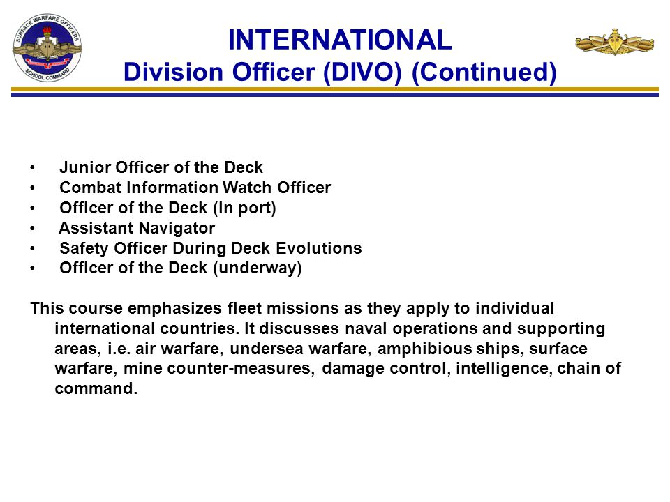 INTERNATIONAL Department Head (DH) INTERNATIONAL SURFACE WARFARE DEPARTMENT HEAD OPERATIONS SPECIALTY OFFICER COURSE MASL P179135 One (1) class per year (April) Fourteen (14) week duration Prepares middle grade International Surface Warfare Officers with previous sea experience to execute Operations and Combat Systems department head duties on board surface units of frigate or larger vessels.