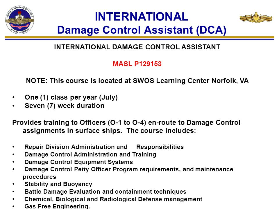 INTERNATIONAL Damage Control Assistant (DCA) INTERNATIONAL DAMAGE CONTROL ASSISTANT MASL P129153 NOTE: This course is located at SWOS Learning Center