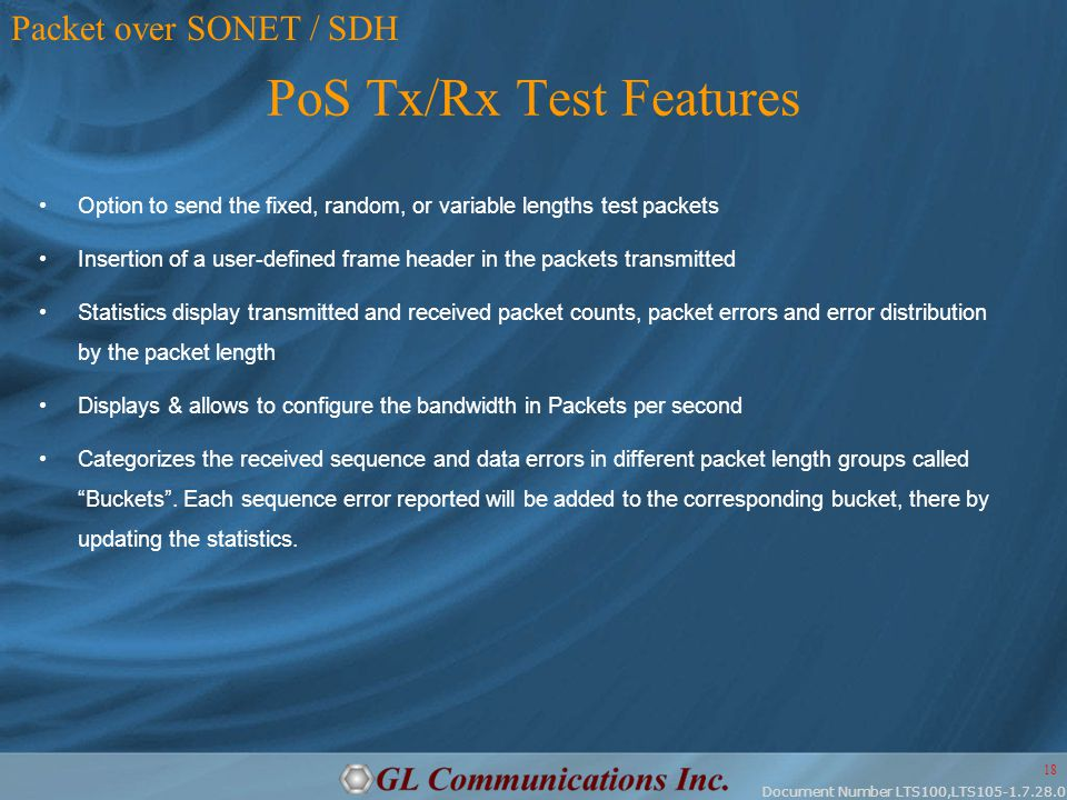 Document Number LTS100,LTS105-1.7.28.0 18 PoS Tx/Rx Test Features Option to send the fixed, random, or variable lengths test packets Insertion of a user-defined frame header in the packets transmitted Statistics display transmitted and received packet counts, packet errors and error distribution by the packet length Displays & allows to configure the bandwidth in Packets per second Categorizes the received sequence and data errors in different packet length groups called Buckets .