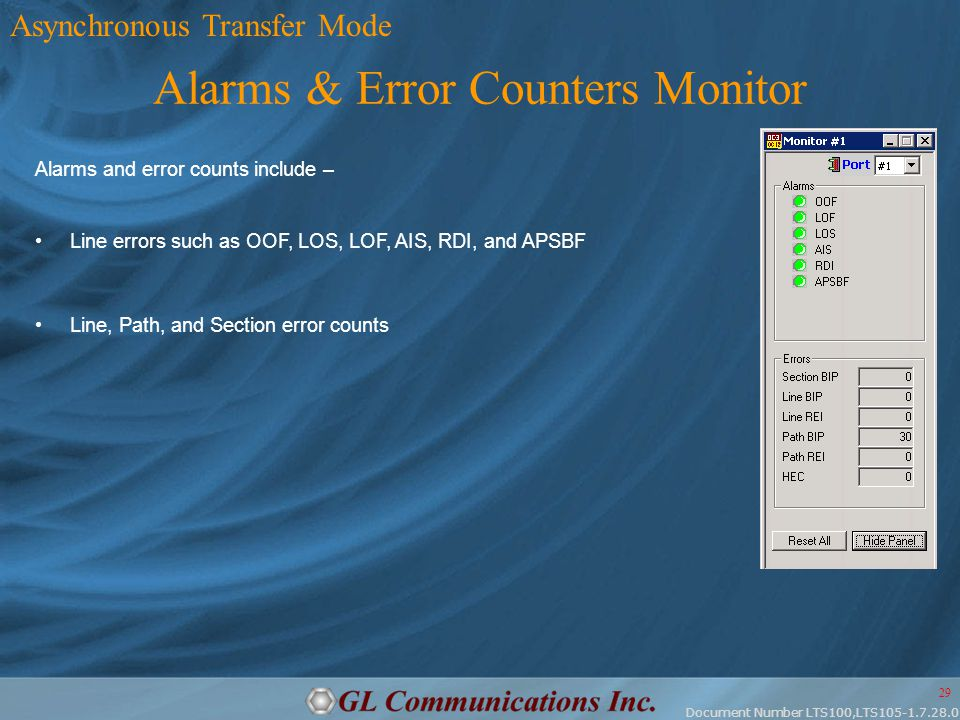 Document Number LTS100,LTS105-1.7.28.0 29 Alarms & Error Counters Monitor Alarms and error counts include – Line errors such as OOF, LOS, LOF, AIS, RDI, and APSBF Line, Path, and Section error counts Asynchronous Transfer Mode