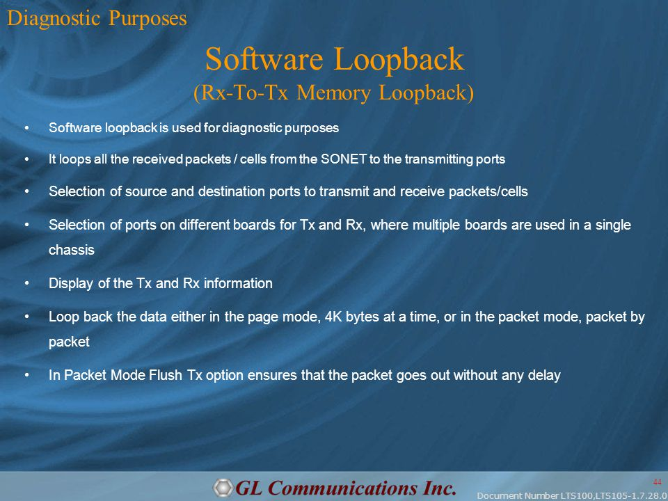 Document Number LTS100,LTS105-1.7.28.0 44 Software Loopback (Rx-To-Tx Memory Loopback) Software loopback is used for diagnostic purposes It loops all the received packets / cells from the SONET to the transmitting ports Selection of source and destination ports to transmit and receive packets/cells Selection of ports on different boards for Tx and Rx, where multiple boards are used in a single chassis Display of the Tx and Rx information Loop back the data either in the page mode, 4K bytes at a time, or in the packet mode, packet by packet In Packet Mode Flush Tx option ensures that the packet goes out without any delay Diagnostic Purposes