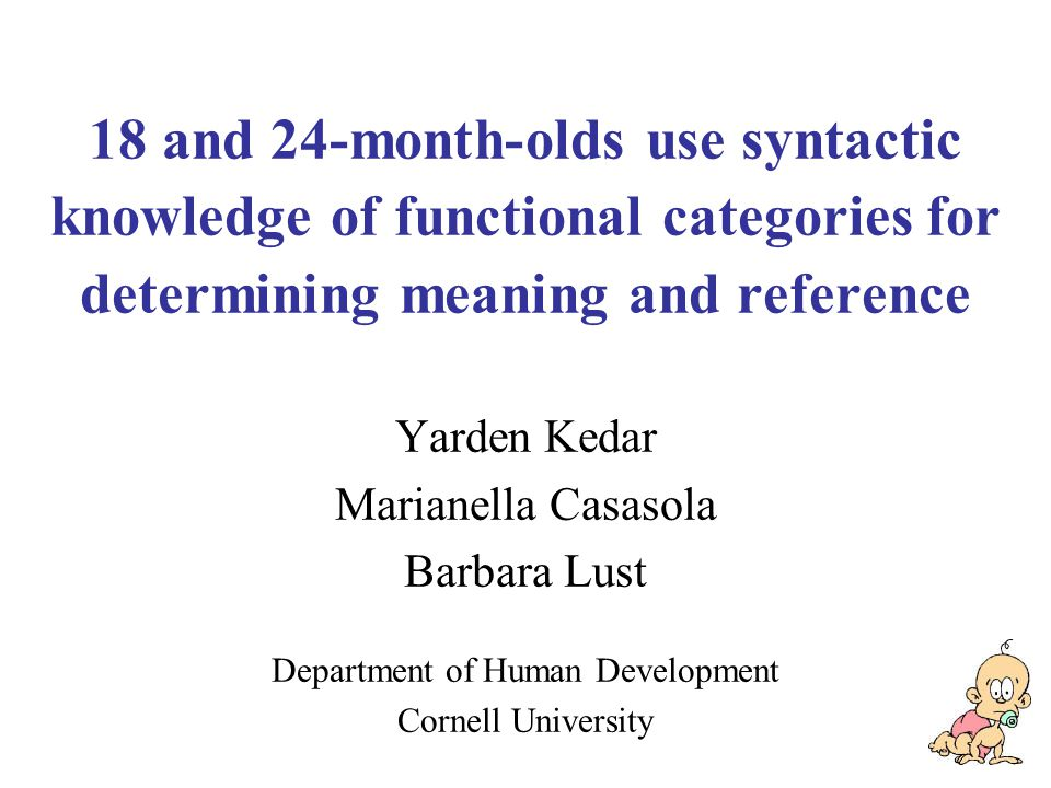18 and 24-month-olds use syntactic knowledge of functional categories for determining meaning and reference Yarden Kedar Marianella Casasola Barbara Lust Department of Human Development Cornell University