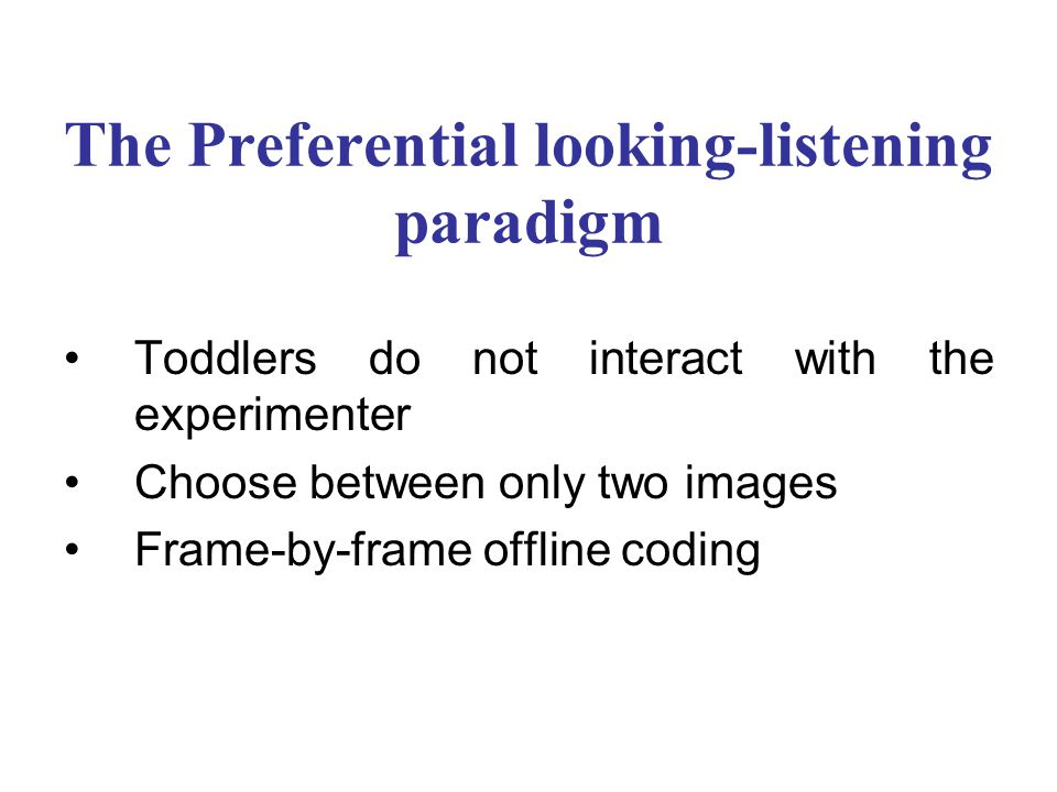 The Preferential looking-listening paradigm Toddlers do not interact with the experimenter Choose between only two images Frame-by-frame offline coding