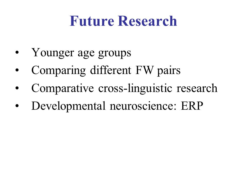 Future Research Younger age groups Comparing different FW pairs Comparative cross-linguistic research Developmental neuroscience: ERP