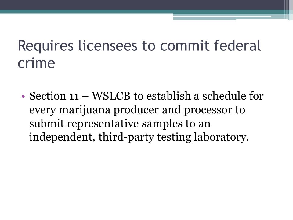 Requires licensees to commit federal crime Section 11 – WSLCB to establish a schedule for every marijuana producer and processor to submit representative samples to an independent, third-party testing laboratory.