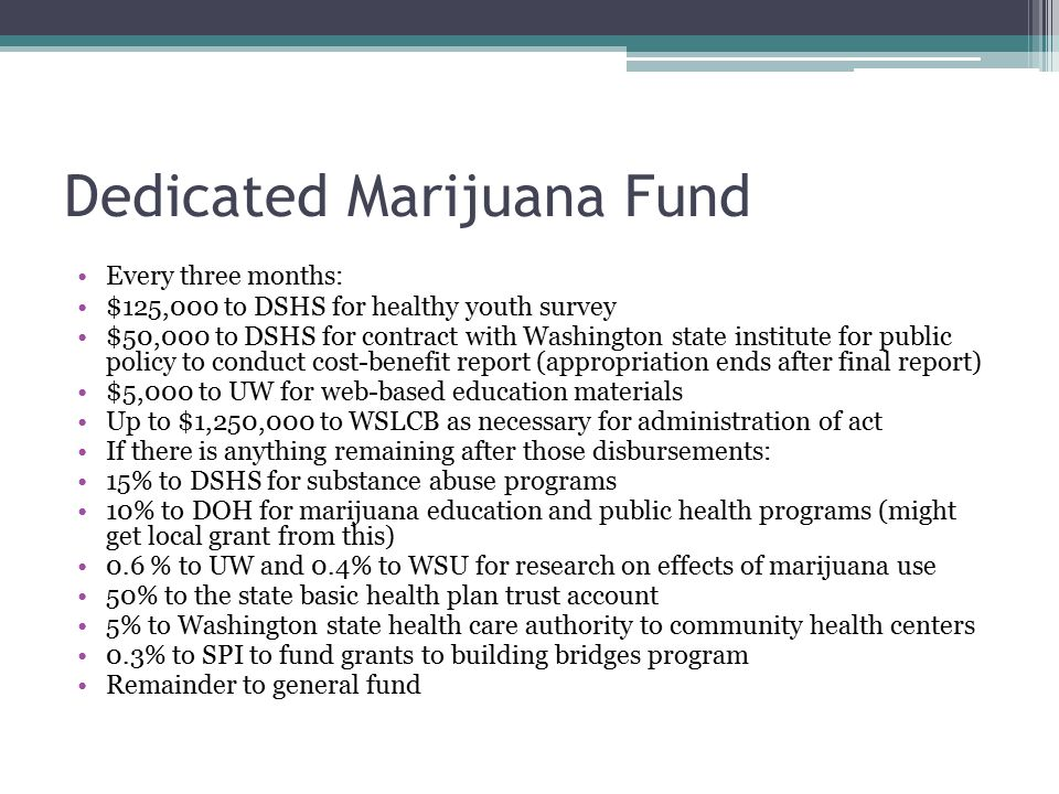 Dedicated Marijuana Fund Every three months: $125,000 to DSHS for healthy youth survey $50,000 to DSHS for contract with Washington state institute for public policy to conduct cost-benefit report (appropriation ends after final report) $5,000 to UW for web-based education materials Up to $1,250,000 to WSLCB as necessary for administration of act If there is anything remaining after those disbursements: 15% to DSHS for substance abuse programs 10% to DOH for marijuana education and public health programs (might get local grant from this) 0.6 % to UW and 0.4% to WSU for research on effects of marijuana use 50% to the state basic health plan trust account 5% to Washington state health care authority to community health centers 0.3% to SPI to fund grants to building bridges program Remainder to general fund
