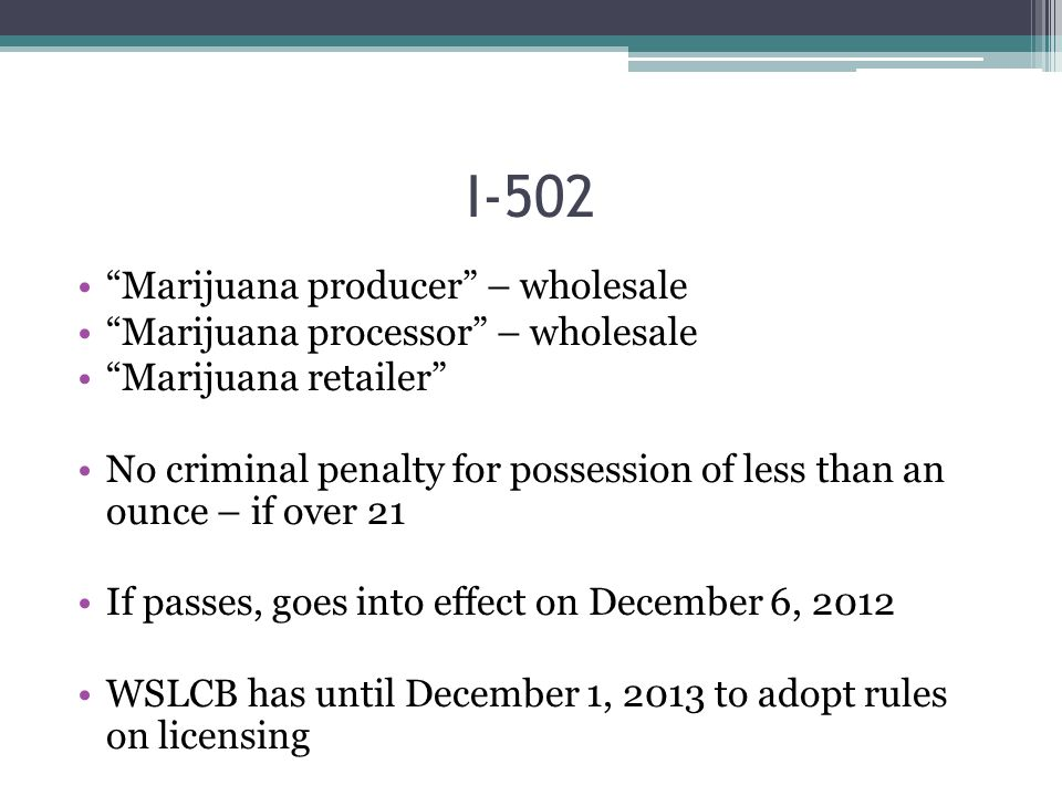 Marijuana producer – wholesale Marijuana processor – wholesale Marijuana retailer No criminal penalty for possession of less than an ounce – if over 21 If passes, goes into effect on December 6, 2012 WSLCB has until December 1, 2013 to adopt rules on licensing