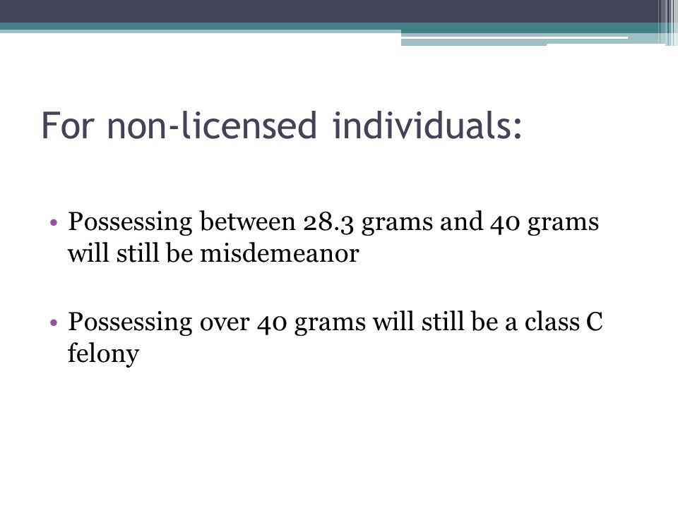 For non-licensed individuals: Possessing between 28.3 grams and 40 grams will still be misdemeanor Possessing over 40 grams will still be a class C felony