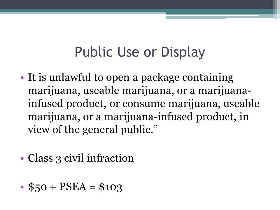 Public Use or Display It is unlawful to open a package containing marijuana, useable marijuana, or a marijuana- infused product, or consume marijuana,