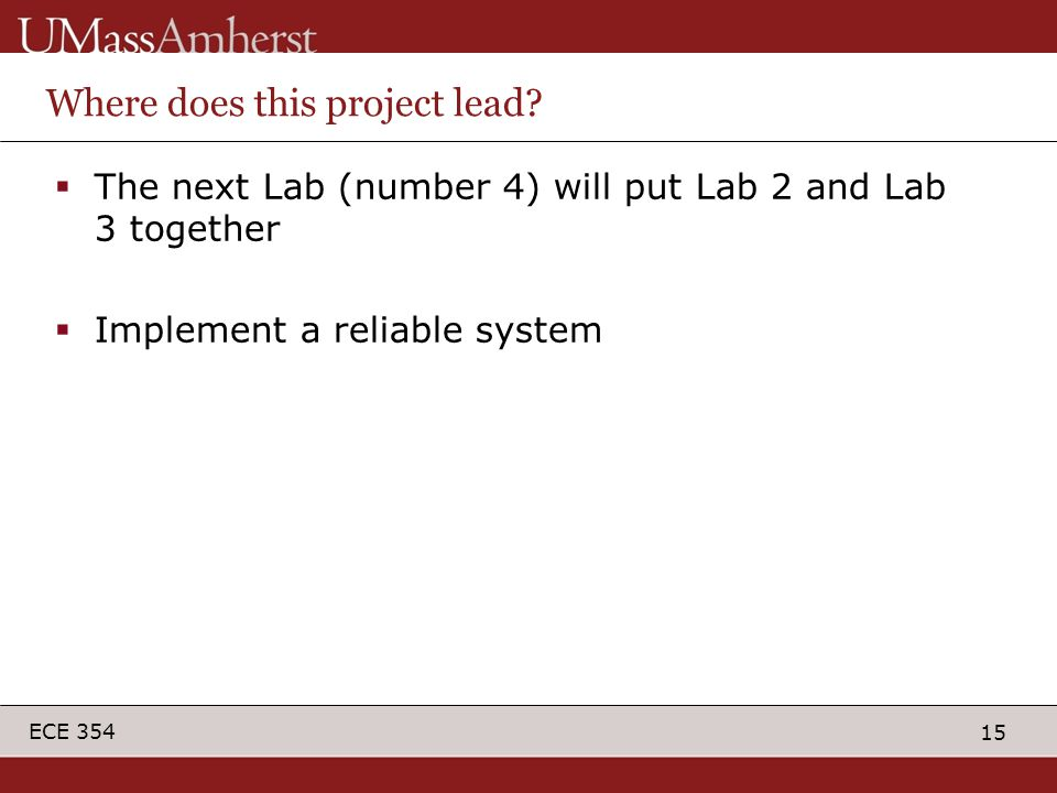 15 ECE 354 Where does this project lead?  The next Lab (number 4) will put Lab 2 and Lab 3 together  Implement a reliable system