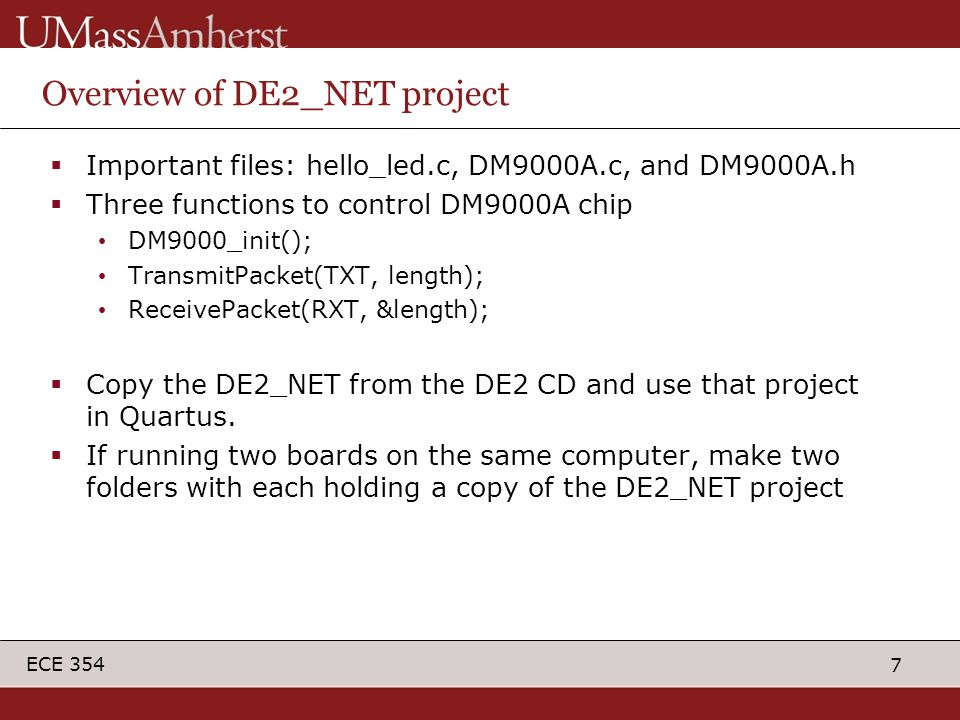7 ECE 354 Overview of DE2_NET project  Important files: hello_led.c, DM9000A.c, and DM9000A.h  Three functions to control DM9000A chip DM9000_init()