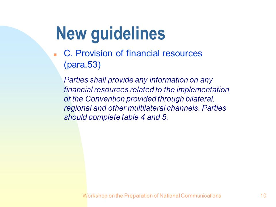 Workshop on the Preparation of National Communications10 New guidelines n C. Provision of financial resources (para.53) Parties shall provide any info