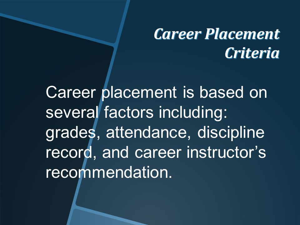 Career Placement Criteria Career placement is based on several factors including: grades, attendance, discipline record, and career instructor's recommendation.