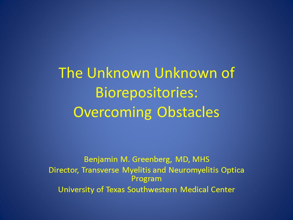 The Unknown Unknown of Biorepositories: Overcoming Obstacles Benjamin M. Greenberg, MD, MHS Director, Transverse Myelitis and Neuromyelitis Optica Pro