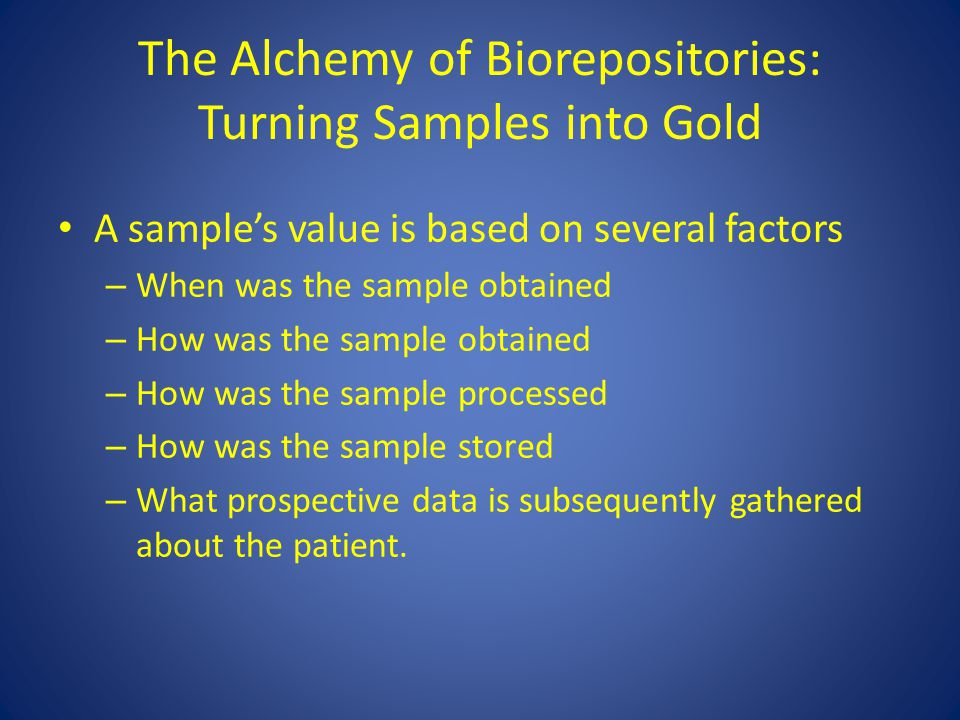 The Alchemy of Biorepositories: Turning Samples into Gold A sample's value is based on several factors – When was the sample obtained – How was the sa