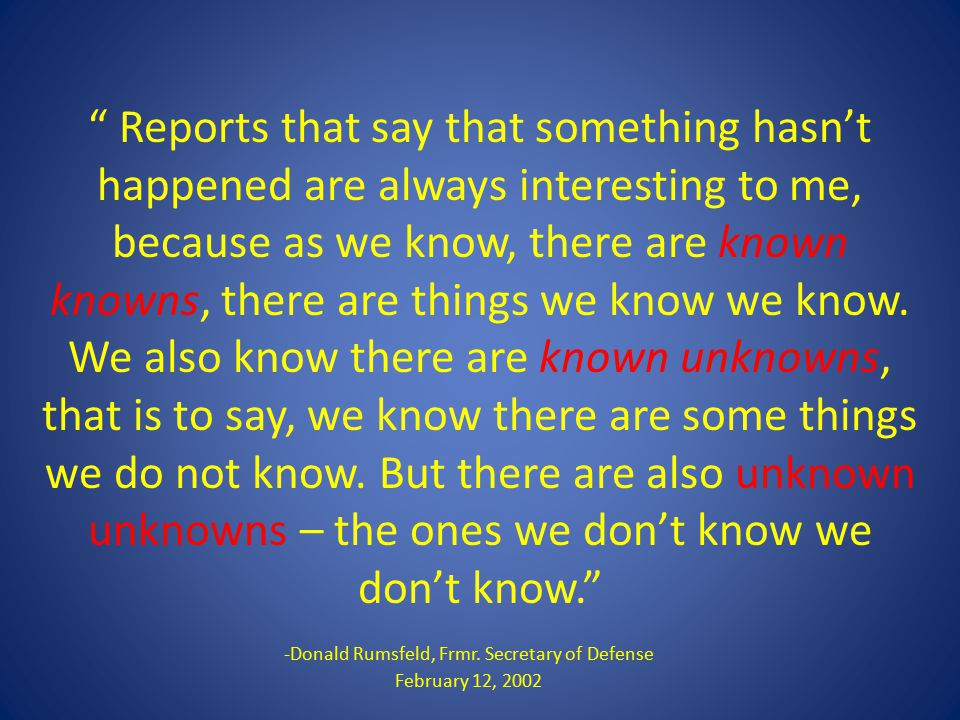 """"""" Reports that say that something hasn't happened are always interesting to me, because as we know, there are known knowns, there are things we know w"""