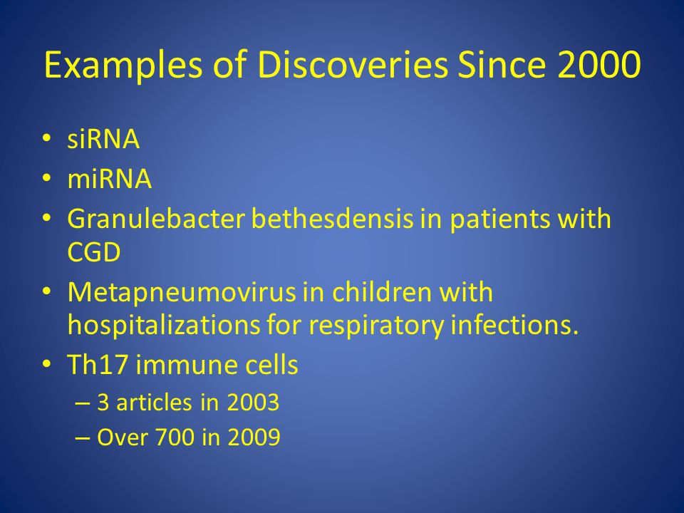 Examples of Discoveries Since 2000 siRNA miRNA Granulebacter bethesdensis in patients with CGD Metapneumovirus in children with hospitalizations for r