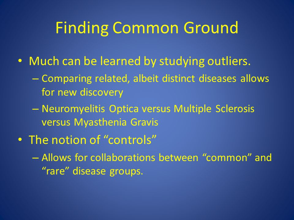 Finding Common Ground Much can be learned by studying outliers. – Comparing related, albeit distinct diseases allows for new discovery – Neuromyelitis