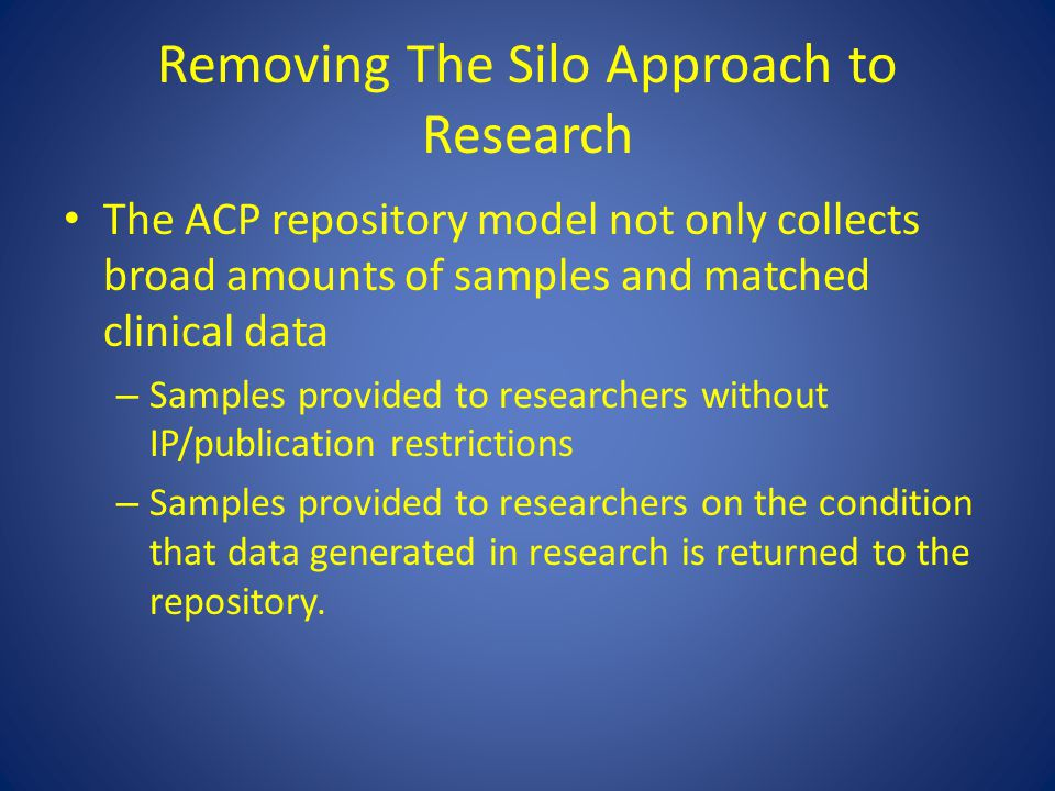 Removing The Silo Approach to Research The ACP repository model not only collects broad amounts of samples and matched clinical data – Samples provide