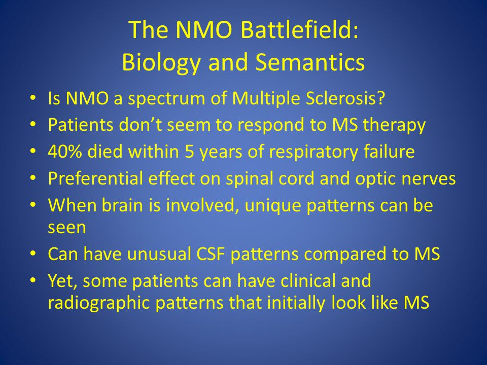 The NMO Battlefield: Biology and Semantics Is NMO a spectrum of Multiple Sclerosis? Patients don't seem to respond to MS therapy 40% died within 5 yea