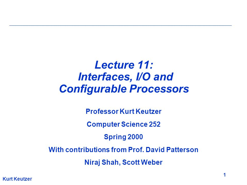 1 Kurt Keutzer Lecture 11: Interfaces, I/O and Configurable Processors Professor Kurt Keutzer Computer Science 252 Spring 2000 With contributions from
