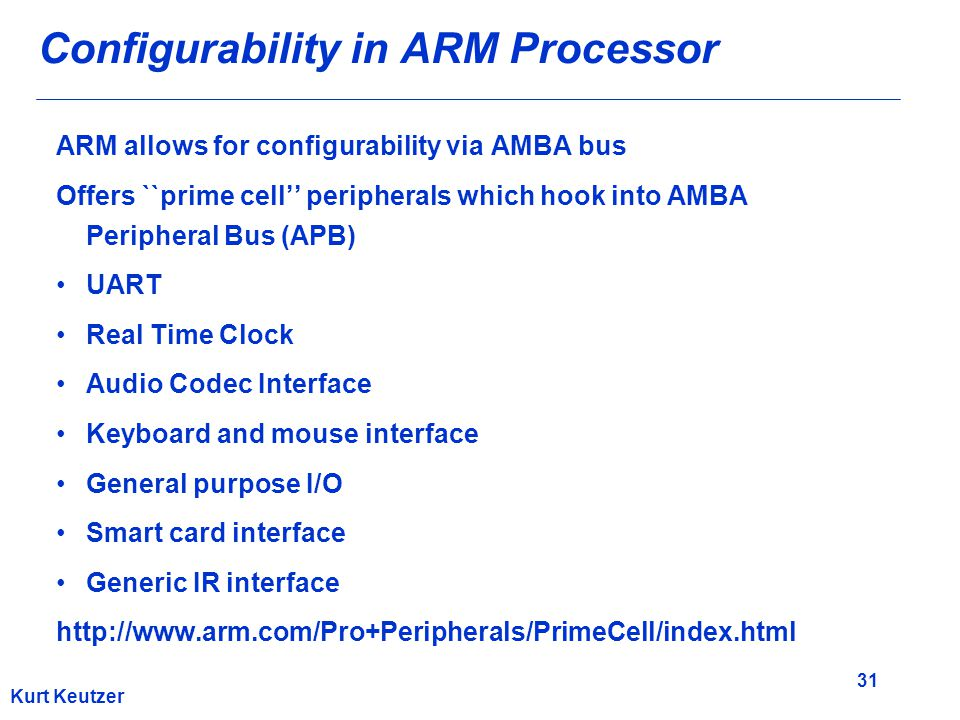 31 Kurt Keutzer Configurability in ARM Processor ARM allows for configurability via AMBA bus Offers ``prime cell'' peripherals which hook into AMBA Pe