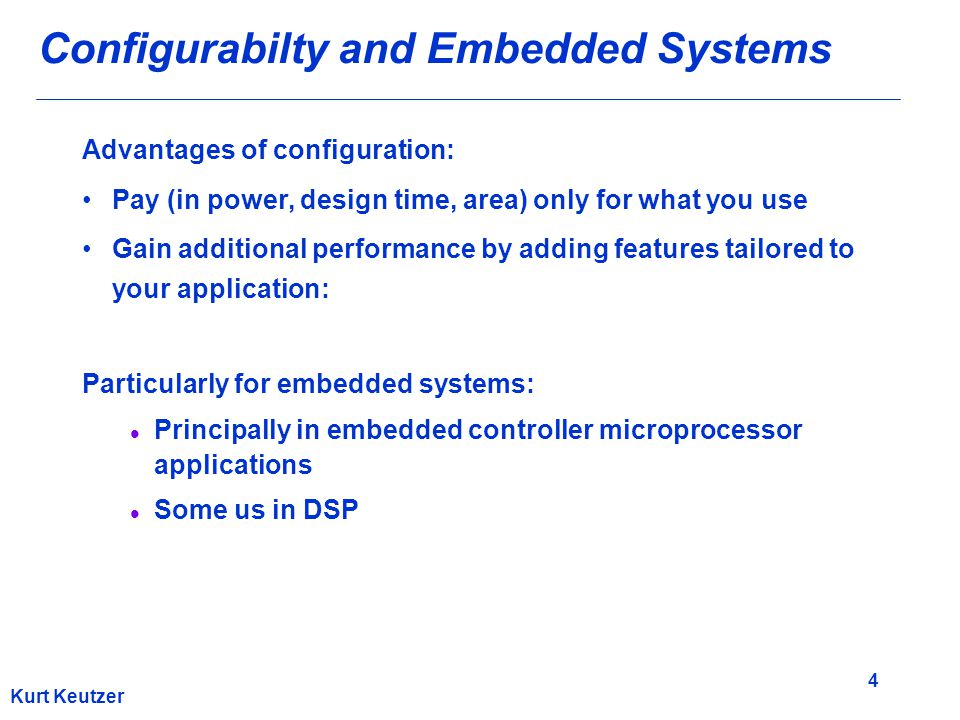 4 Kurt Keutzer Configurabilty and Embedded Systems Advantages of configuration: Pay (in power, design time, area) only for what you use Gain additiona
