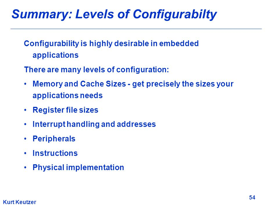 54 Kurt Keutzer Summary: Levels of Configurabilty Configurability is highly desirable in embedded applications There are many levels of configuration: