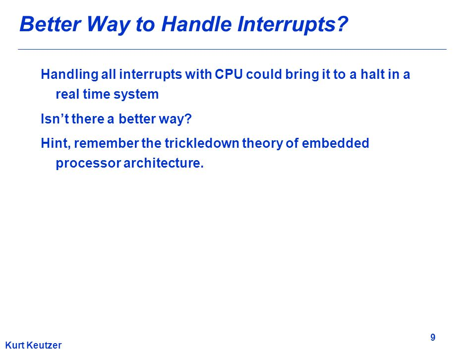 9 Kurt Keutzer Better Way to Handle Interrupts? Handling all interrupts with CPU could bring it to a halt in a real time system Isn't there a better w