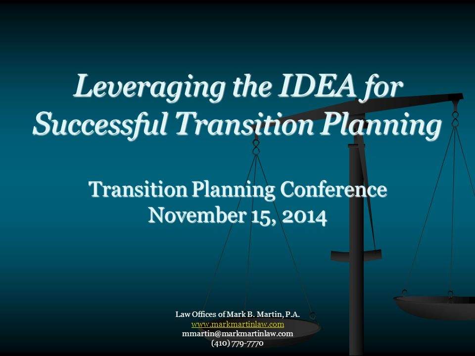 L everaging the IDEA for S uccessful T ransition P lanning Transition Planning Conference November 15, 2014 Law Offices of Mark B. Martin, P.A. www.ma