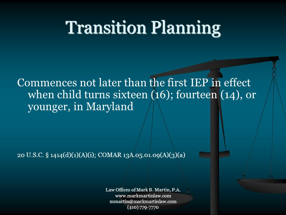 Transition Planning Commences not later than the first IEP in effect when child turns sixteen (16); fourteen (14), or younger, in Maryland 20 U.S.C. §