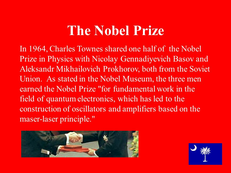 The Nobel Prize In 1964, Charles Townes shared one half of the Nobel Prize in Physics with Nicolay Gennadiyevich Basov and Aleksandr Mikhailovich Prokhorov, both from the Soviet Union.