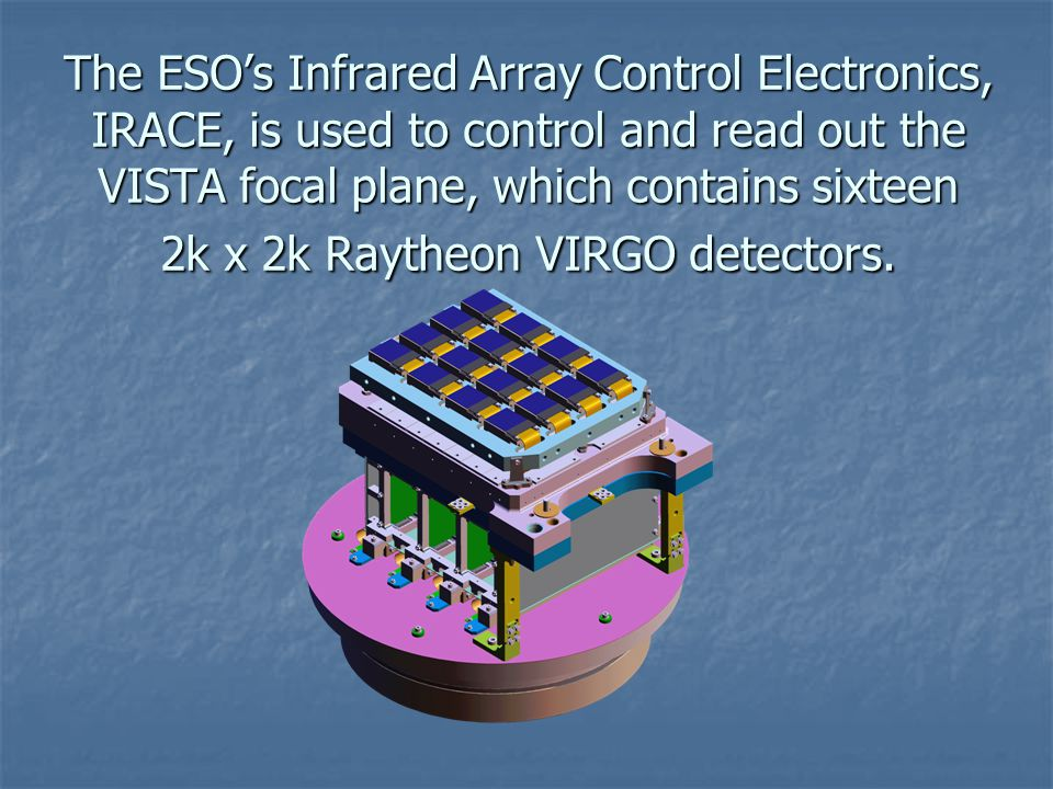 The ESO's Infrared Array Control Electronics, IRACE, is used to control and read out the VISTA focal plane, which contains sixteen 2k x 2k Raytheon VIRGO detectors.