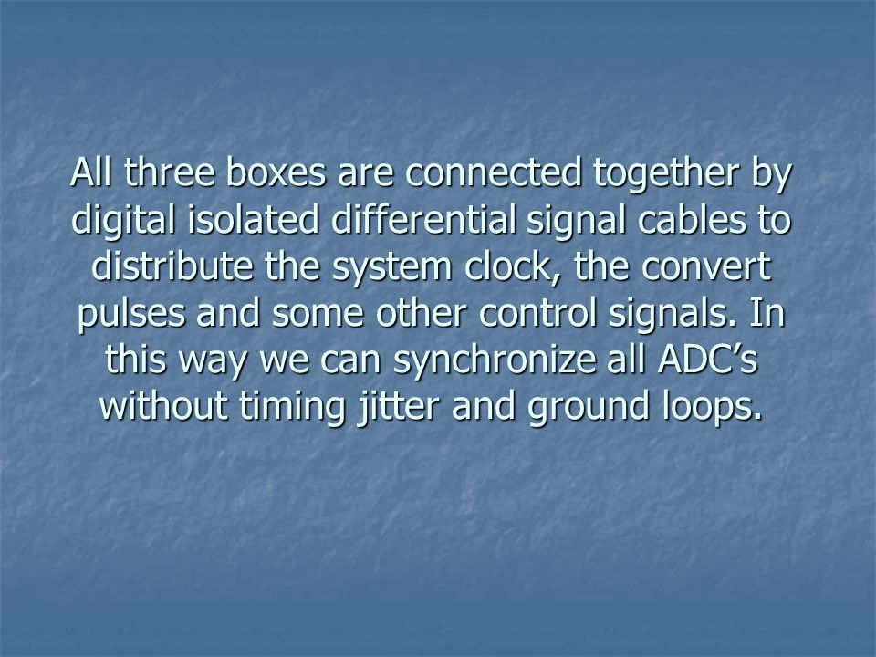 All three boxes are connected together by digital isolated differential signal cables to distribute the system clock, the convert pulses and some other control signals.